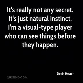 Devin Hester - It's really not any secret. It's just natural instinct. I'm a visual-type player who can see things before they happen.