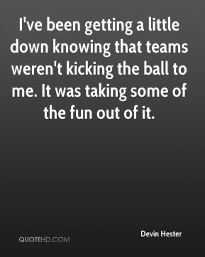 Devin Hester - I've been getting a little down knowing that teams weren't kicking the ball to me. It was taking some of the fun out of it.