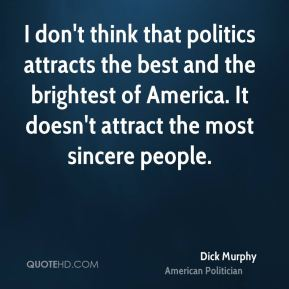 Dick Murphy - I don't think that politics attracts the best and the brightest of America. It doesn't attract the most sincere people.
