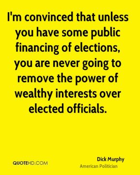 I'm convinced that unless you have some public financing of elections, you are never going to remove the power of wealthy interests over elected officials.