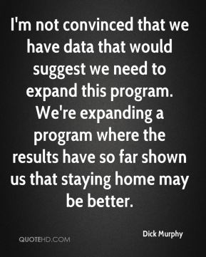 Dick Murphy - I'm not convinced that we have data that would suggest we need to expand this program. We're expanding a program where the results have so far shown us that staying home may be better.