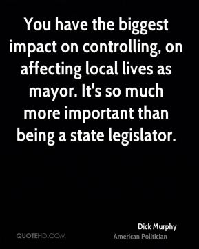 You have the biggest impact on controlling, on affecting local lives as mayor. It's so much more important than being a state legislator.