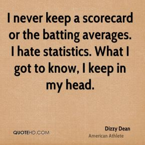 Dizzy Dean - I never keep a scorecard or the batting averages. I hate statistics. What I got to know, I keep in my head.