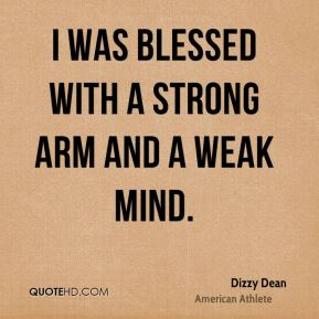 I was blessed with a strong arm and a weak mind.