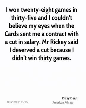I won twenty-eight games in thirty-five and I couldn't believe my eyes when the Cards sent me a contract with a cut in salary. Mr Rickey said I deserved a cut because I didn't win thirty games.