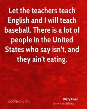 Let the teachers teach English and I will teach baseball. There is a lot of people in the United States who say isn't, and they ain't eating.