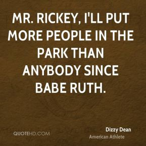 Mr. Rickey, I'll put more people in the park than anybody since Babe Ruth.