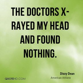 Dizzy Dean - The doctors x-rayed my head and found nothing.