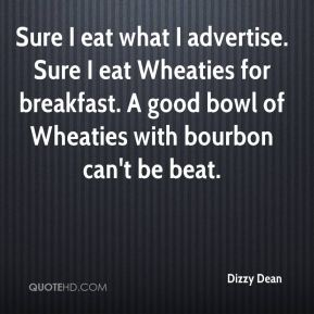 Dizzy Dean - Sure I eat what I advertise. Sure I eat Wheaties for breakfast. A good bowl of Wheaties with bourbon can't be beat.