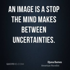 An image is a stop the mind makes between uncertainties.