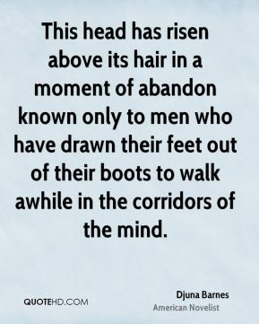 This head has risen above its hair in a moment of abandon known only to men who have drawn their feet out of their boots to walk awhile in the corridors of the mind.