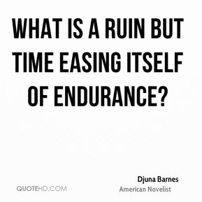 Djuna Barnes - What is a ruin but time easing itself of endurance?