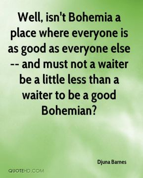 Djuna Barnes - Well, isn't Bohemia a place where everyone is as good as everyone else -- and must not a waiter be a little less than a waiter to be a good Bohemian?