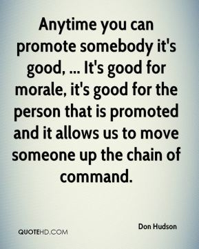 Don Hudson - Anytime you can promote somebody it's good, ... It's good for morale, it's good for the person that is promoted and it allows us to move someone up the chain of command.