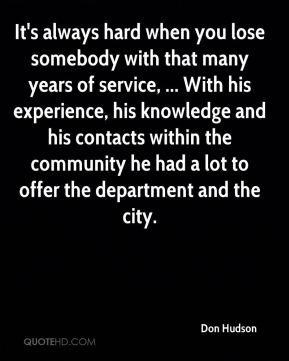 Don Hudson - It's always hard when you lose somebody with that many years of service, ... With his experience, his knowledge and his contacts within the community he had a lot to offer the department and the city.