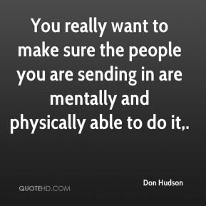 Don Hudson - You really want to make sure the people you are sending in are mentally and physically able to do it.