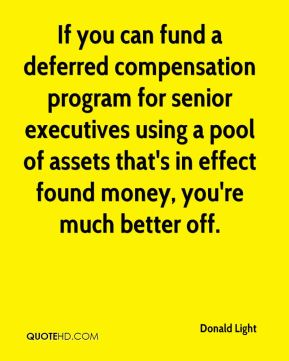 Donald Light - If you can fund a deferred compensation program for senior executives using a pool of assets that's in effect found money, you're much better off.