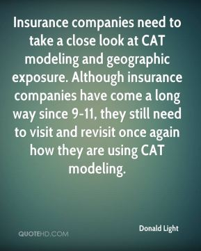 Donald Light - Insurance companies need to take a close look at CAT modeling and geographic exposure. Although insurance companies have come a long way since 9-11, they still need to visit and revisit once again how they are using CAT modeling.