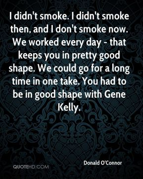 Donald O'Connor - I didn't smoke. I didn't smoke then, and I don't smoke now. We worked every day - that keeps you in pretty good shape. We could go for a long time in one take. You had to be in good shape with Gene Kelly.