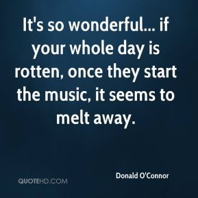 Donald O'Connor - It's so wonderful... if your whole day is rotten, once they start the music, it seems to melt away.