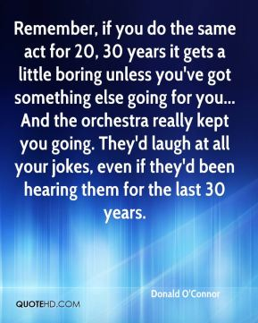 Donald O'Connor - Remember, if you do the same act for 20, 30 years it gets a little boring unless you've got something else going for you... And the orchestra really kept you going. They'd laugh at all your jokes, even if they'd been hearing them for the last 30 years.