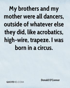 My brothers and my mother were all dancers, outside of whatever else they did, like acrobatics, high-wire, trapeze. I was born in a circus.