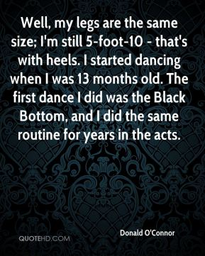 Well, my legs are the same size; I'm still 5-foot-10 - that's with heels. I started dancing when I was 13 months old. The first dance I did was the Black Bottom, and I did the same routine for years in the acts.