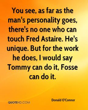 You see, as far as the man's personality goes, there's no one who can touch Fred Astaire. He's unique. But for the work he does, I would say Tommy can do it, Fosse can do it.