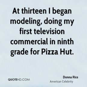 Donna Rice - At thirteen I began modeling, doing my first television commercial in ninth grade for Pizza Hut.
