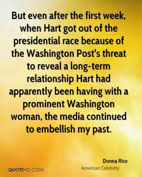 Donna Rice - But even after the first week, when Hart got out of the presidential race because of the Washington Post's threat to reveal a long-term relationship Hart had apparently been having with a prominent Washington woman, the media continued to embellish my past.