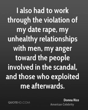 Donna Rice - I also had to work through the violation of my date rape, my unhealthy relationships with men, my anger toward the people involved in the scandal, and those who exploited me afterwards.