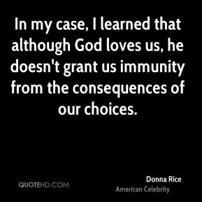 Donna Rice - In my case, I learned that although God loves us, he doesn't grant us immunity from the consequences of our choices.