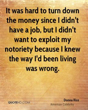 It was hard to turn down the money since I didn't have a job, but I didn't want to exploit my notoriety because I knew the way I'd been living was wrong.