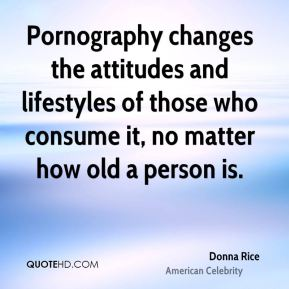 Donna Rice - Pornography changes the attitudes and lifestyles of those who consume it, no matter how old a person is.