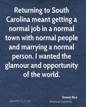 Donna Rice - Returning to South Carolina meant getting a normal job in a normal town with normal people and marrying a normal person. I wanted the glamour and opportunity of the world.
