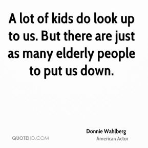 A lot of kids do look up to us. But there are just as many elderly people to put us down.
