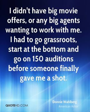 I didn't have big movie offers, or any big agents wanting to work with me. I had to go grassroots, start at the bottom and go on 150 auditions before someone finally gave me a shot.