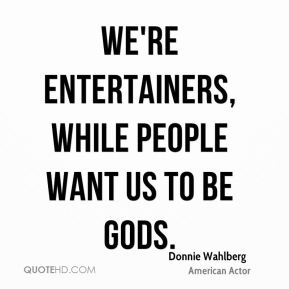 We're entertainers, while people want us to be gods.