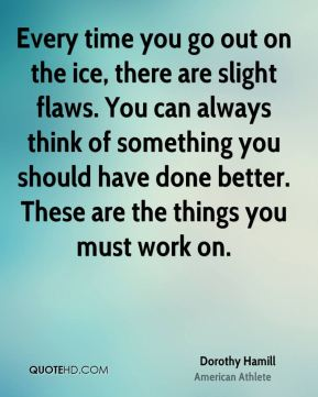 Dorothy Hamill - Every time you go out on the ice, there are slight flaws. You can always think of something you should have done better. These are the things you must work on.