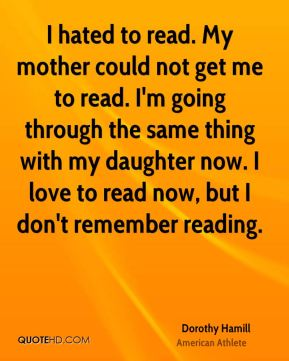 I hated to read. My mother could not get me to read. I'm going through the same thing with my daughter now. I love to read now, but I don't remember reading.