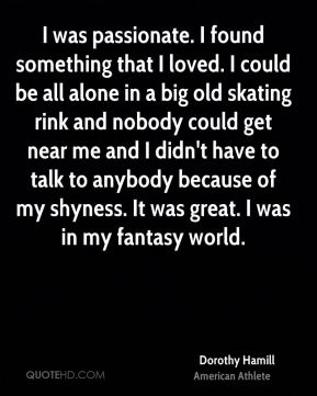 Dorothy Hamill - I was passionate. I found something that I loved. I could be all alone in a big old skating rink and nobody could get near me and I didn't have to talk to anybody because of my shyness. It was great. I was in my fantasy world.