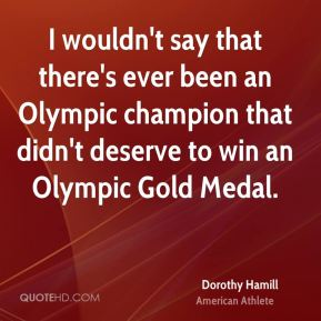 Dorothy Hamill - I wouldn't say that there's ever been an Olympic champion that didn't deserve to win an Olympic Gold Medal.