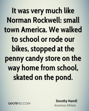 Dorothy Hamill - It was very much like Norman Rockwell: small town America. We walked to school or rode our bikes, stopped at the penny candy store on the way home from school, skated on the pond.