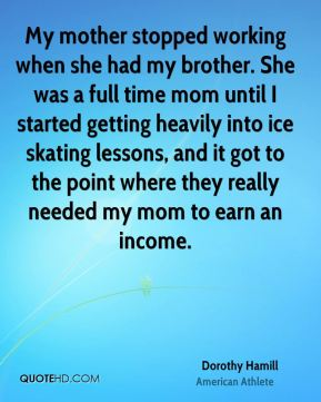 Dorothy Hamill - My mother stopped working when she had my brother. She was a full time mom until I started getting heavily into ice skating lessons, and it got to the point where they really needed my mom to earn an income.