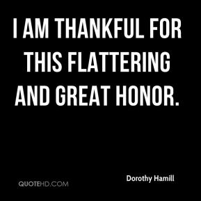 Dorothy Hamill - I am thankful for this flattering and great honor.