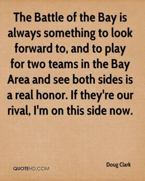 Doug Clark - The Battle of the Bay is always something to look forward to, and to play for two teams in the Bay Area and see both sides is a real honor. If they're our rival, I'm on this side now.