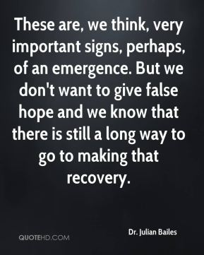 These are, we think, very important signs, perhaps, of an emergence. But we don't want to give false hope and we know that there is still a long way to go to making that recovery.