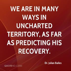 Dr. Julian Bailes - We are in many ways in uncharted territory, as far as predicting his recovery.