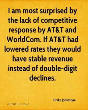 Drake Johnstone - I am most surprised by the lack of competitive response by AT&T and WorldCom. If AT&T had lowered rates they would have stable revenue instead of double-digit declines.