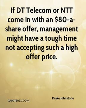 Drake Johnstone - If DT Telecom or NTT come in with an $80-a-share offer, management might have a tough time not accepting such a high offer price.